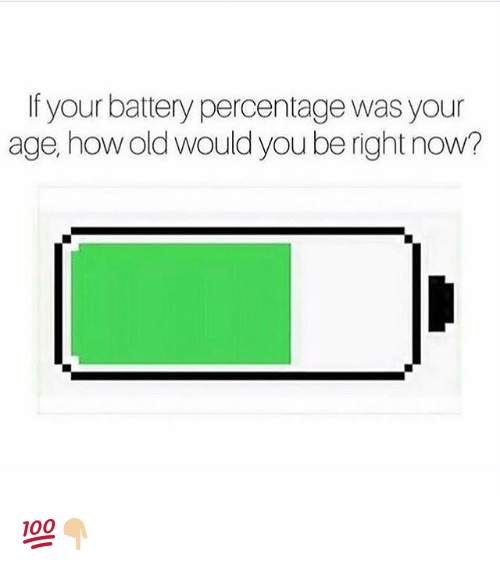 Funny, Old, and How: If your battery percentage was your  age, how old would you be right now? 💯👇🏼