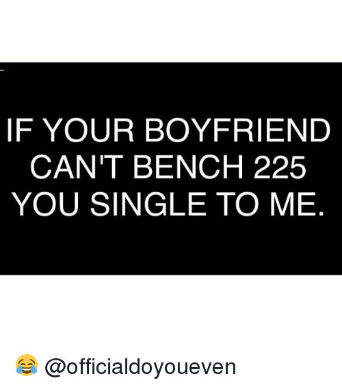 Boyfriend: IF YOUR BOYFRIEND  CAN'T BENCH 225  YOU SINGLE TO ME 😂 @officialdoyoueven
