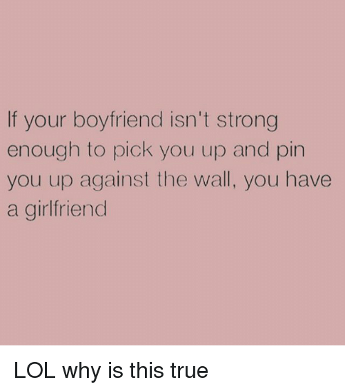 True: If your boyfriend isn't strong  enough to pick you up and pin  you up against the wall, you have  a girlfriend LOL why is this true