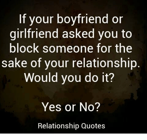 Memes, Quotes, and Girlfriend: If your boyfriend or  girlfriend asked you to  block someone for the  sake of your relationship  Would you do it?  Yes or No?  Relationship Quotes