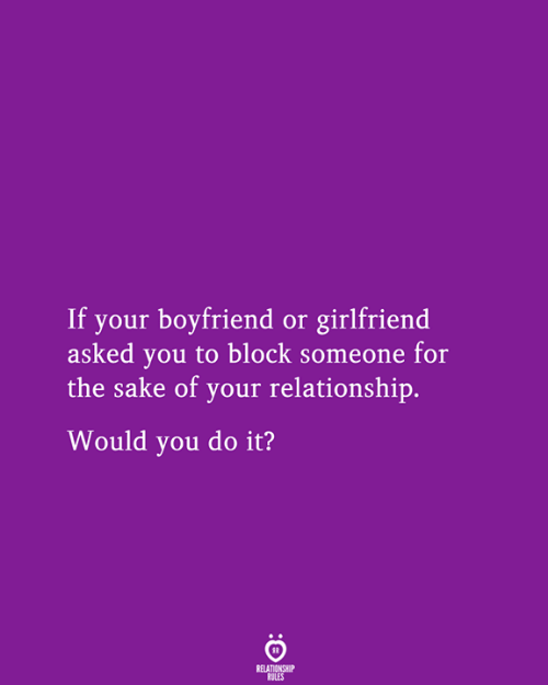 sake: If your boyfriend or girlfriend  asked you to block someone for  the sake of your relationship.  Would you do it?  RELATIONSHIP  RULES
