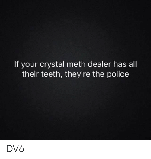 crystal meth: If your crystal meth dealer has all  their teeth, they're the police DV6