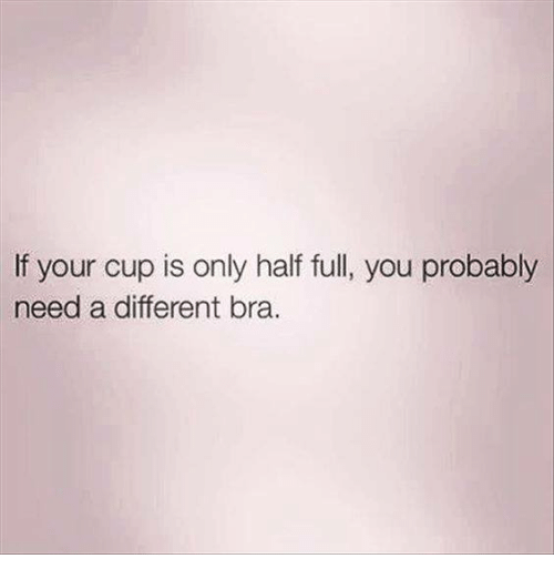 Image result for IF YOUR CUP IS ONLY HALF FULL