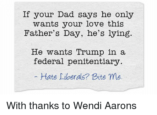Dad, Fathers Day, and Love: If your Dad says he only  wants your love this  Father's Day, he's lying.  He wants Trump in a  federal penitentiary  tate Liberals? Bite me With thanks to Wendi Aarons