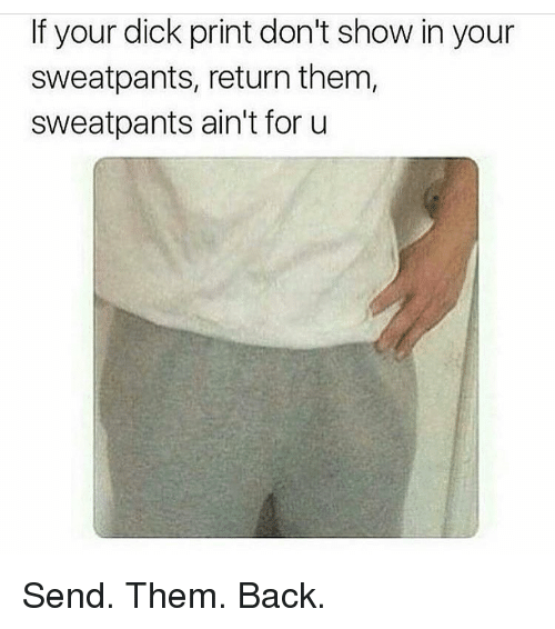 Dick Print: If your dick print don't show in your  sweatpants, return them,  sweatpants ain't for u Send. Them. Back.