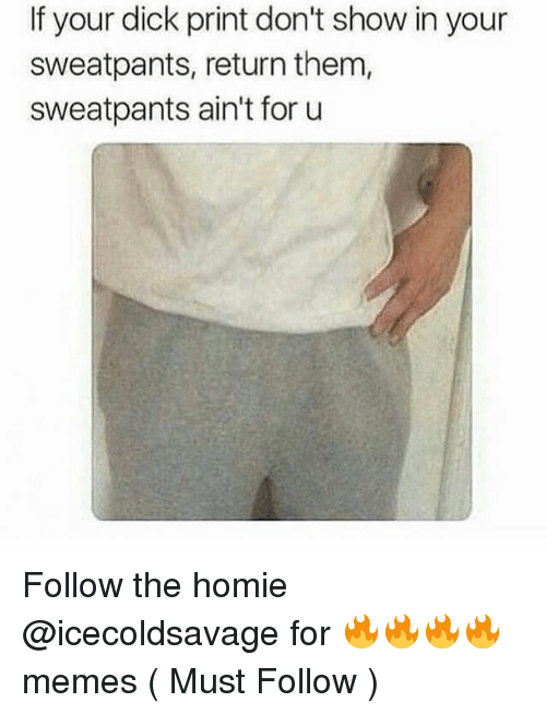 Dick Print: If your dick print don't show in your  sweatpants, return them,  sweatpants ain't for u Follow the homie @icecoldsavage for 🔥🔥🔥🔥 memes ( Must Follow )