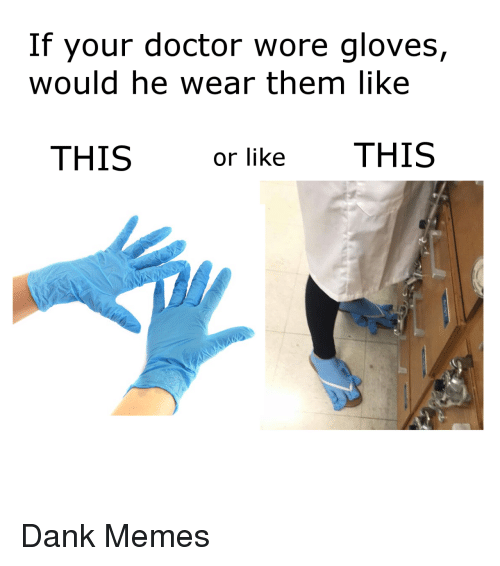 Dank Memes: If your doctor wore gloves,  would he wear them like  THIS or like THIS <p>Dank Memes</p>