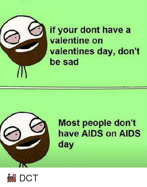 Memes, Valentine's Day, and Sad: if your dont have a  valentine on  valentines day, don't  be sad  Most people don't  have AIDS on AIDS  day 🚂 DCT