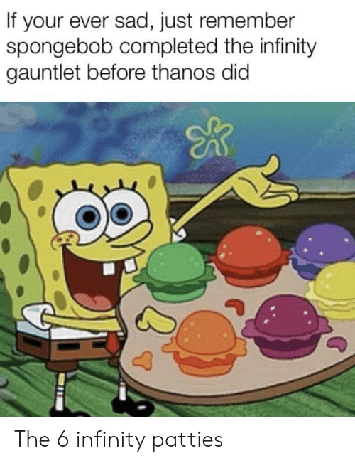 gauntlet: If your ever sad, just remember  spongebob completed the infinity  gauntlet before thanos did The 6 infinity patties