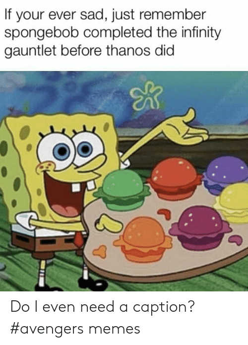 gauntlet: If your ever sad, just remember  spongebob completed the infinity  gauntlet before thanos did Do I even need a caption? #avengers memes