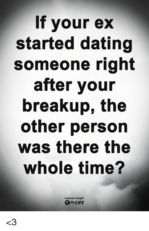 Dating, Life, and Memes: If your ex  started dating  someone right  after your  breakup, the  other person  was there the  whole time?  Lessons Taught  By LIFE <3
