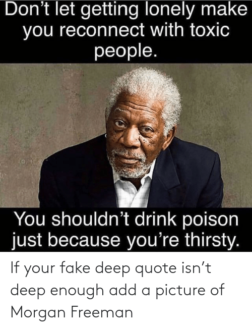 Morgan Freeman: If your fake deep quote isn't deep enough add a picture of Morgan Freeman