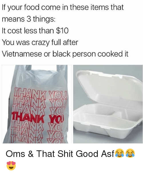 Crazy, Food, and Memes: If your food come in these items that  means 3 things:  It cost less than $10  You was crazy full after  Vietnamese or black person cooked it Oms & That Shit Good Asf😂😂😍