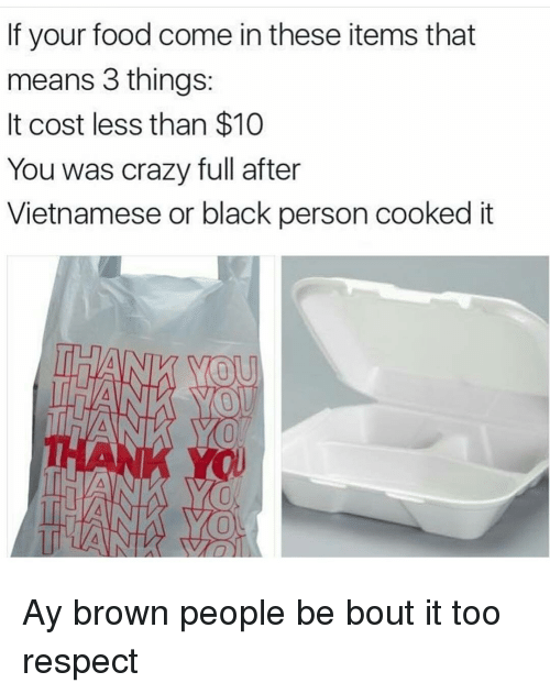 Memes, Browns, and 🤖: If your food come in these items that  means 3 things:  It cost less than $10  You was crazy full after  Vietnamese or black person cooked it Ay brown people be bout it too respect