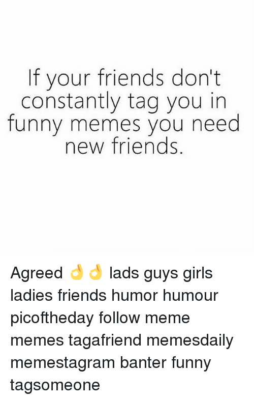Friend Humor: If your friends don't  constantly tag you in  funny memes you need  new friends Agreed 👌👌 lads guys girls ladies friends humor humour picoftheday follow meme memes tagafriend memesdaily memestagram banter funny tagsomeone