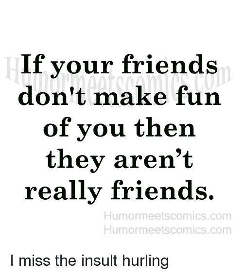Friend Humor: If your friends  don't make fun  of you then  they aren't  really friends.  Humor meetscomics.com  Humor meets comics.com I miss the insult hurling