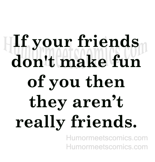 Friend Humor: If your friends  don't make fun  of you then  they aren't  really friends.  Humor meetscomics.com  Humor meets comics.com