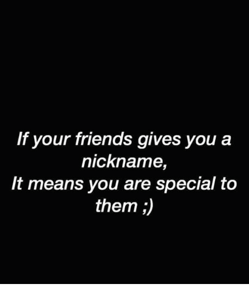 you are special: If your friends gives you a  nickname,  It means you are special to  them