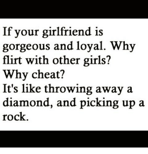 Throwes: If your girlfriend is  gorgeous and loyal. Why  flirt with other girls?  Why cheat?  It's like throwing away a  diamond, and picking up a  rock