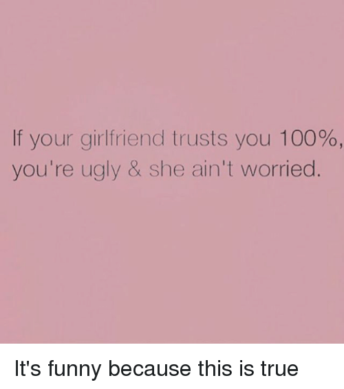 True: If your girlfriend trusts you 100%,  you're ugly & she ain't worried It's funny because this is true