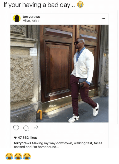 Bad, Bad Day, and Funny: If your having a bad day  terry crews  Milan, Italy  47,362 likes  terry crews Making my way downtown, walking fast, faces  passed and I'm homebound... 😂😂😂