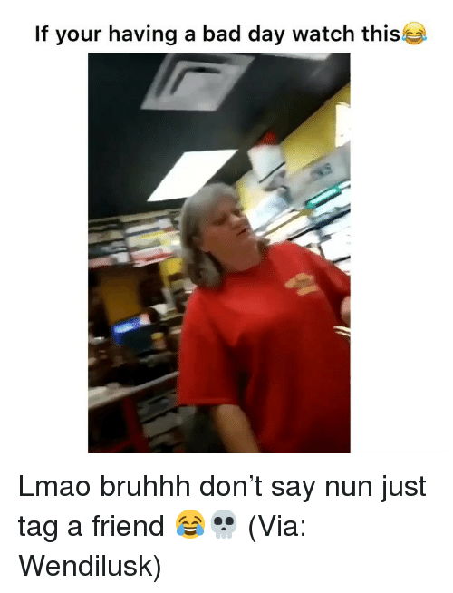 nun: If your having a bad day watch this Lmao bruhhh don't say nun just tag a friend 😂💀 (Via: Wendilusk)