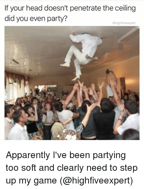 step ups: If your head doesn't penetrate the ceiling  did you even party?  @highfiveexpert Apparently I've been partying too soft and clearly need to step up my game (@highfiveexpert)