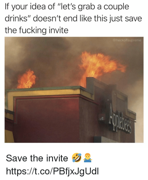 """Fucking, Idea, and This: If your idea of """"let's grab a couple  drinks"""" doesn't end like this just save  the fucking invite  @heckoffsupreme Save the invite 🤣🤷♂️ https://t.co/PBfjxJgUdl"""