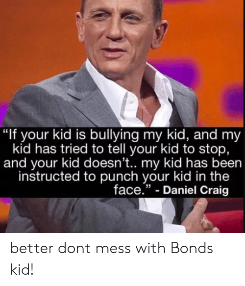 """Daniel Craig: """"If your kid is bullying my kid, and my  kid has tried to tell your kid to stop,  and your kid doesn't.. my kid has been  instructed to punch your kid in the  face."""" - Daniel Craig better dont mess with Bonds kid!"""