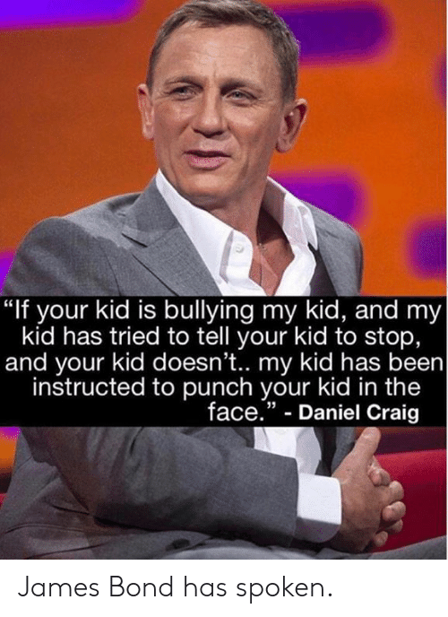 """Daniel Craig: """"If your kid is bullying my kid, and my  kid has tried to tell your kid to stop,  and your kid doesn't.. my kid has been  instructed to punch your kid in the  face."""" - Daniel Craig  35 James Bond has spoken."""