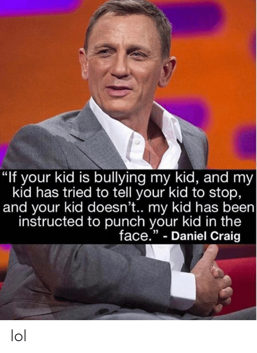 """Daniel Craig: """"If your kid is bullying my kid, and my  kid has tried to tell your kid to stop,  and your kid doesn't.. my kid has been  instructed to punch your kid in the  face."""" - Daniel Craig  35 lol"""