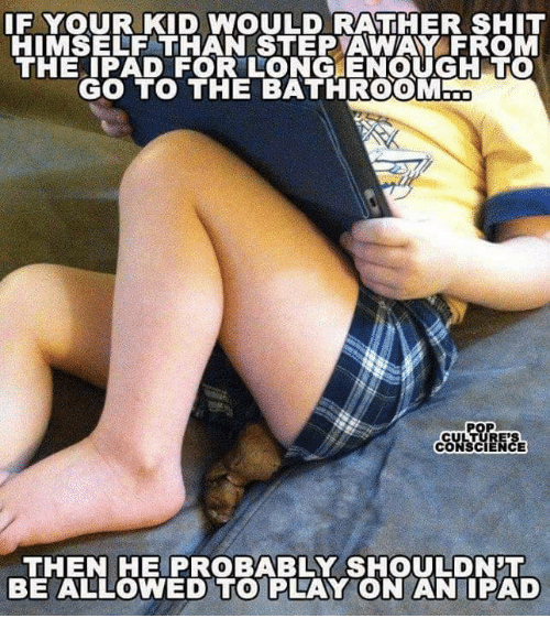 Ipad, Shit, and Kids: IF YOUR KID WOULD RATHER SHIT  HIMSELF THAN STEP AWAY FROM  THE IPAD FOR LONG ENOUGH TO  GO TO THE BATHROOM  CULTURES  CO  THEN HE PROBABLY SHOULDNT  BE ALLOWED TO PLAY ON AN IPAD