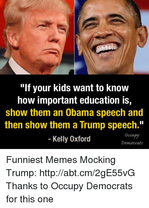 """Trump Speech: """"If your kids want to know  how important education is,  show them an Obama speech and  then show them a Trump speech.""""  Kelly Oxford  Democrats Funniest Memes Mocking Trump: http://abt.cm/2gE55vG  Thanks to Occupy Democrats for this one"""