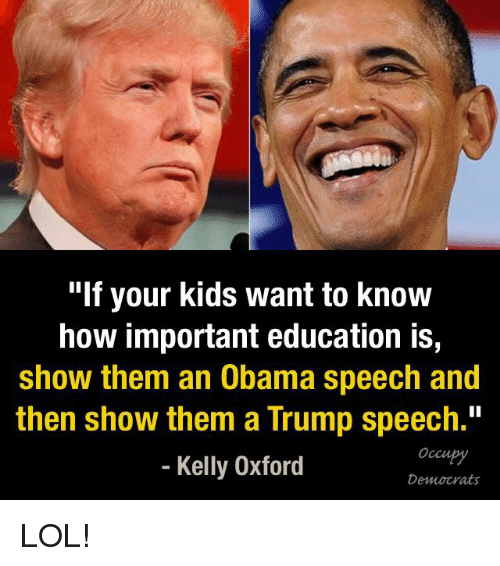 """Trump Speech: """"If your kids want to know  how important education is,  show them an Obama speech and  then show them a Trump speech.""""  Kelly Oxford  Democrats LOL!"""
