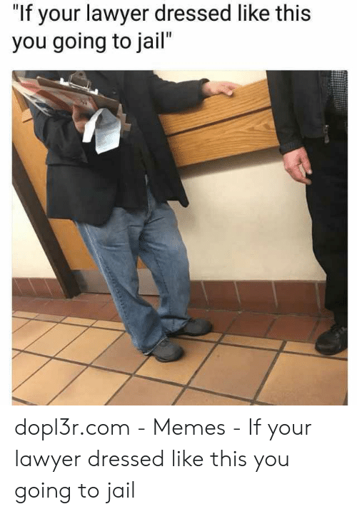 """Jail Memes: """"If your lawyer dressed like this  you going to jail"""" dopl3r.com - Memes - If your lawyer dressed like this you going to jail"""