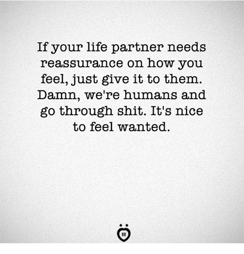 Life, Shit, and Nice: If your life partner needs  reassurance on how you  feel, just give it to them  Damn, we're humans and  go through shit. It's nice  to feel wanted.