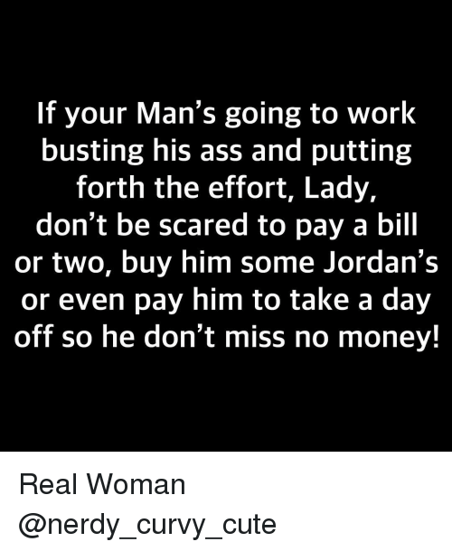 Jordans: If your Man's going to work  busting his ass and putting  forth the effort, Lady,  don't be scared to pay a bill  or two, buy him some Jordan's  or even pay him to take a day  off so he don't miss no money! Real Woman @nerdy_curvy_cute
