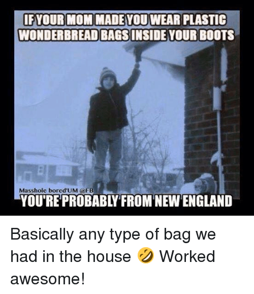 Masshole: IF YOUR MOM MADE YOUWEAR PLASTIC  WONDERBREADBAGSINSIDE YOUR BOOTS  Masshole bored UM @FB  YOU'RE PROBABL FROMNEWENGLAND Basically any type of bag we had in the house 🤣  Worked awesome!