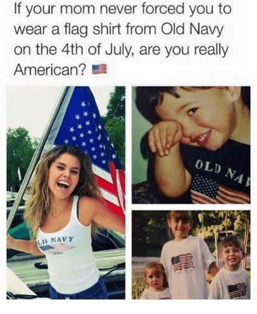 Old Navy, 4th of July, and American: If your mom never forced you to  wear a flag shirt from Old Navy  on the 4th of July, are you really  American?  OLD  LD NAVY