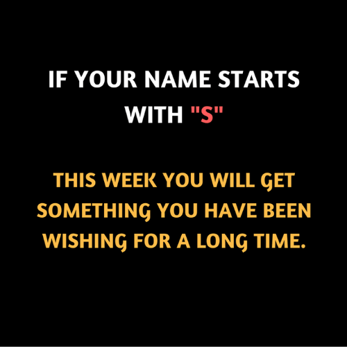 """Memes, Time, and Been: IF YOUR NAME STARTS  WITH """"S""""  THIS WEEK YOU WILL GET  SOMETHING YOU HAVE BEEN  WISHING FOR A LONG TIME."""