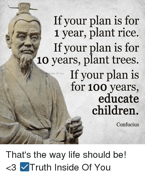 Anaconda, Children, and Life: If your plan is for  1 year, plant rice.  If your plan is for  10 years, plant trees.  If your plan is  Inside Of You  for 100 years,  educate  children.  Confucius That's the way life should be! <3  ☑Truth Inside Of You