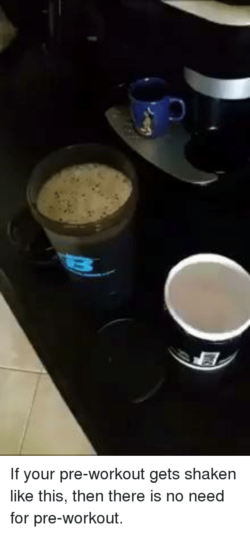 SIZZLE: If your pre-workout gets shaken like this, then there is no need for pre-workout.