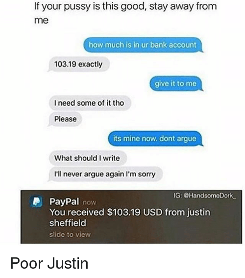 Arguing, Funny, and Pussy: If your pussy is this good, stay away from  me  how much is in ur bank account  103.19 exactly  give it to me  I need some of it tho  Please  its mine now. dont argue  What should I write  I'll never argue again I'm sorry  G: @HandsomeDork  P PayPal now  You received $103.19 USD from justin  sheffield  slide to view Poor Justin