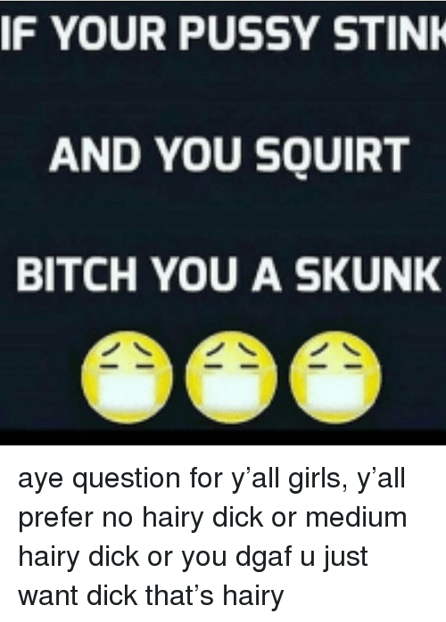 stink: IF YOUR PUSSY STINK  AND YOU SQUIRT  BITCH YOU A SKUNK aye question for y'all girls, y'all prefer no hairy dick or medium hairy dick or you dgaf u just want dick that's hairy