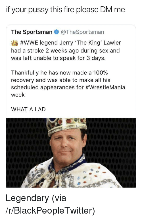 Wrestlemania: if your pussy this fire please DM me  The Sportsman @TheSportsman  #WWE legend Jerry 'The King' Lawler  had a stroke 2 weeks ago during sex and  was left unable to speak for 3 days.  Thankfully he has now made a 100%  recovery and was able to make all his  scheduled appearances for #WrestleMania  week  WHAT A LAD <p>Legendary (via /r/BlackPeopleTwitter)</p>