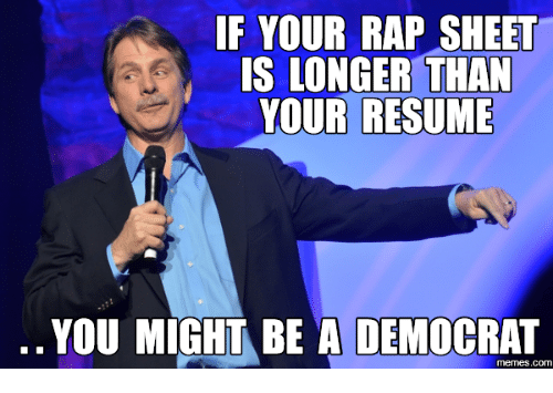 Democrat Memes: IF YOUR RAP SHEE  S LONGER THAN  YOUR RESUME  YOU MIGHT BE A DEMOCRAT  memes.com