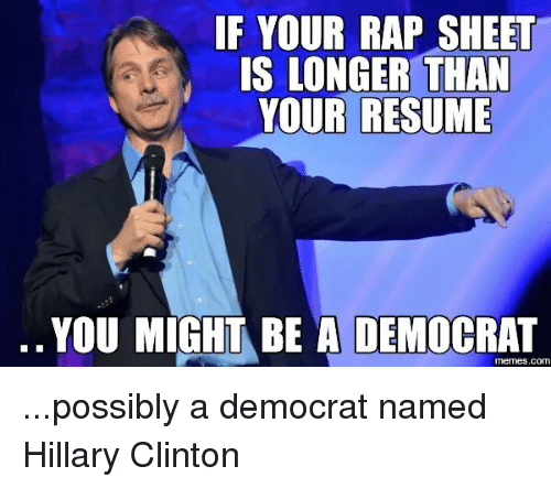 Rap Sheet: IF YOUR RAP SHEET  IS LONGER THAN  YOUR RESUME  YOU MIGHT BE A DEMOCRAT  COM ...possibly a democrat named Hillary Clinton