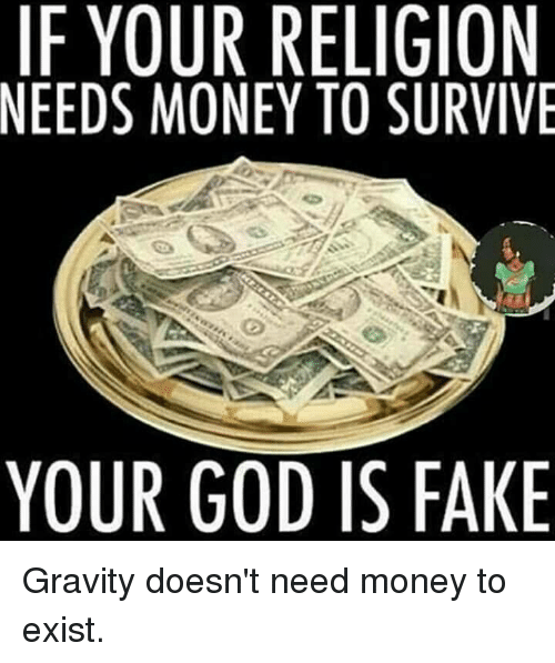 if your religion needs money to survive your god is 7764765 if your religion needs money to survive your god is fake gravity