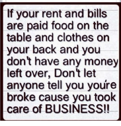 Money Left Over: If your rent and bills  are paid food on the  table and clothes on  your back and you  don't have any money  left over, Don't let  anyone tell you youre  broke cause you took  care of BUSINESS!!