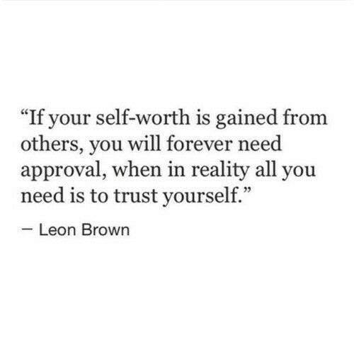 "Self Worth: If your self-worth is gained from  others, you will forever need  approval, when in reality all you  need is to trust yourself.""  Leon Brown"